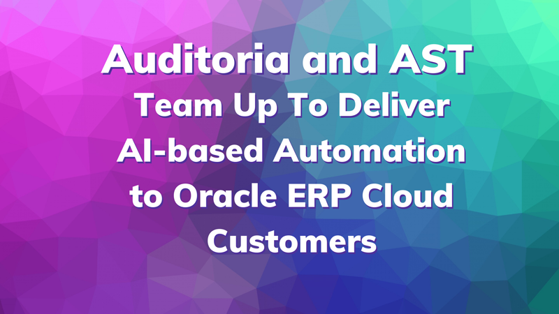 Auditoria and AST Team Up To Deliver AI-based Automation to Oracle ERP Cloud Customers