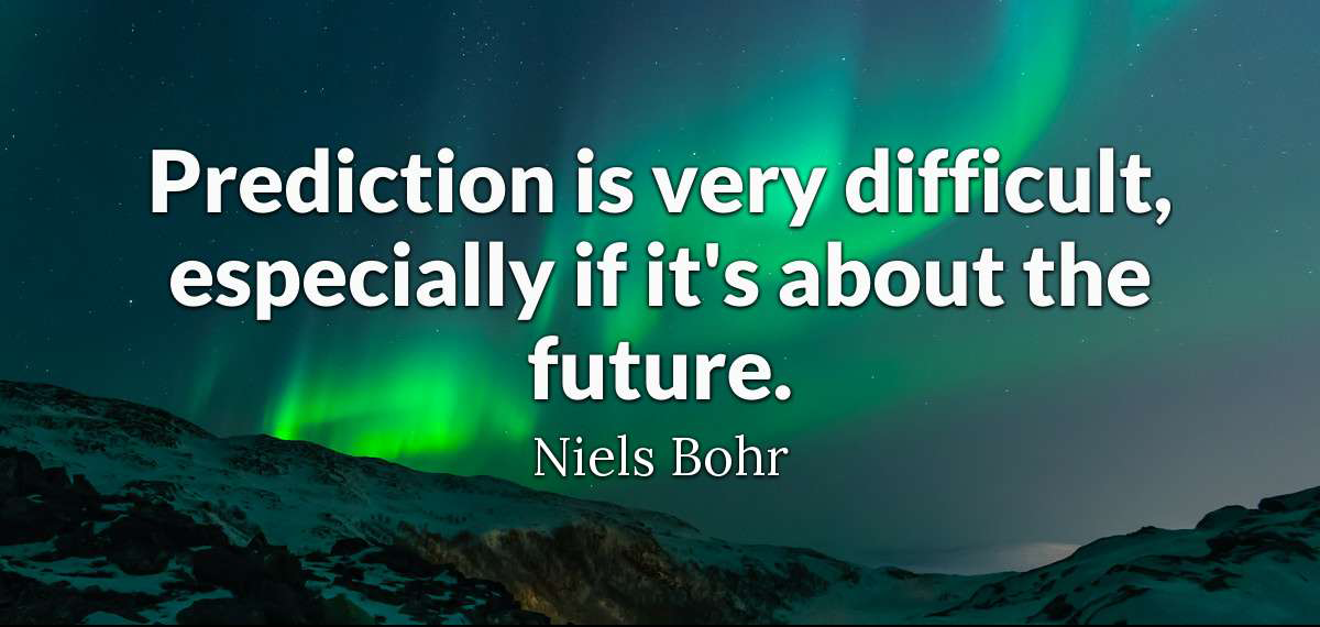 Prediction is very difficult, especially if it's about the future.  - Niels Bohr